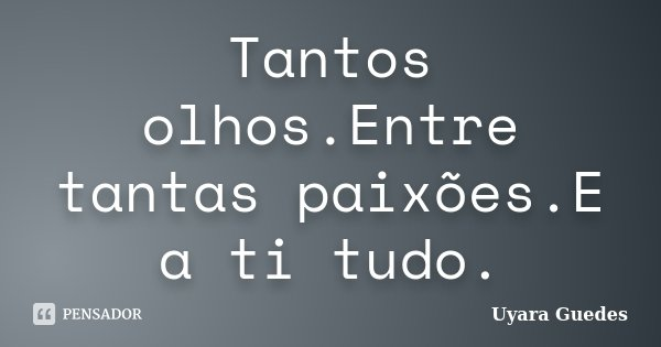 Tantos olhos.Entre tantas paixões.E a ti tudo.... Frase de Uyara Guedes.