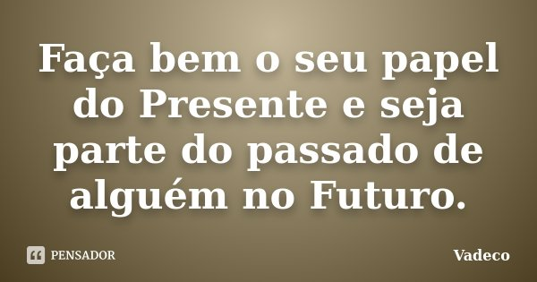 Faça bem o seu papel do Presente e seja parte do passado de alguém no Futuro.... Frase de Vadeco.