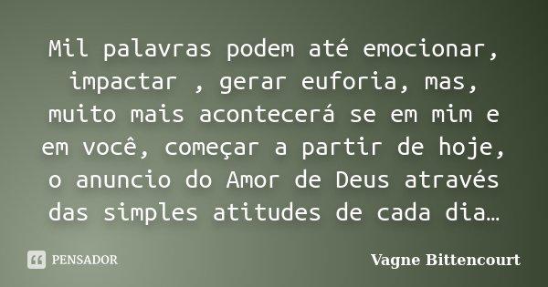 Mil palavras podem até emocionar, impactar , gerar euforia, mas, muito mais acontecerá se em mim e em você, começar a partir de hoje, o anuncio do Amor de Deus ... Frase de Vagne Bittencourt.