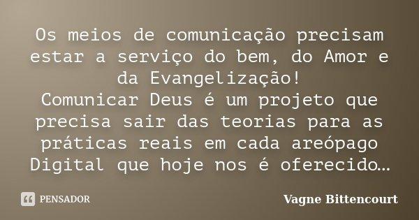 Os meios de comunicação precisam estar a serviço do bem, do Amor e da Evangelização! Comunicar Deus é um projeto que precisa sair das teorias para as práticas r... Frase de Vagne Bittencourt.