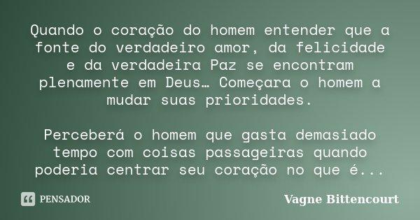 Quando o coração do homem entender que a fonte do verdadeiro amor, da felicidade e da verdadeira Paz se encontram plenamente em Deus… Começara o homem a mudar s... Frase de Vagne Bittencourt.