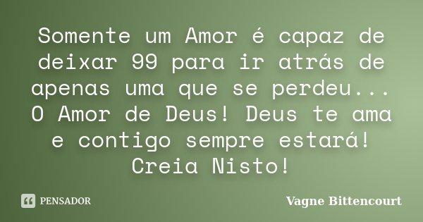 Somente um Amor é capaz de deixar 99 para ir atrás de apenas uma que se perdeu... O Amor de Deus! Deus te ama e contigo sempre estará! Creia Nisto!... Frase de Vagne Bittencourt.