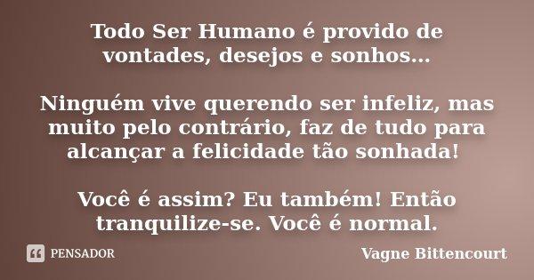 Todo Ser Humano é provido de vontades, desejos e sonhos… Ninguém vive querendo ser infeliz, mas muito pelo contrário, faz de tudo para alcançar a felicidade tão... Frase de Vagne Bittencourt.