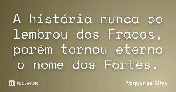 A história nunca se lembrou dos Fracos, porém tornou eterno o nome dos Fortes.... Frase de Vagner da Silva.