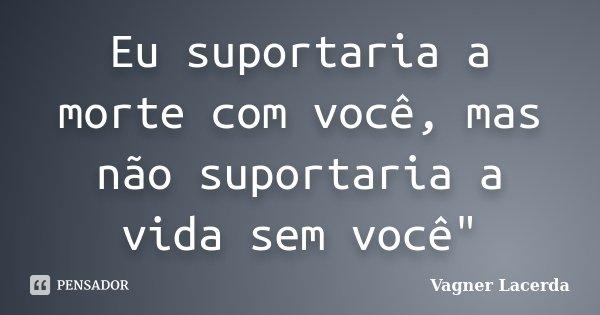 """Eu suportaria a morte com você, mas não suportaria a vida sem você""""... Frase de Vagner Lacerda."""