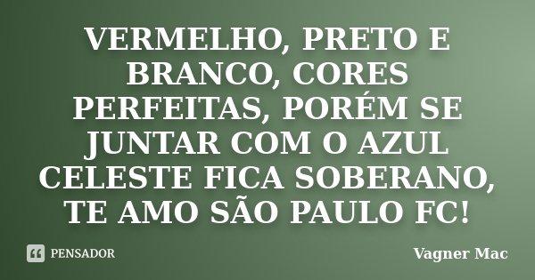 VERMELHO, PRETO E BRANCO, CORES PERFEITAS, PORÉM SE JUNTAR COM O AZUL CELESTE FICA SOBERANO, TE AMO SÃO PAULO FC!... Frase de Vagner Mac.