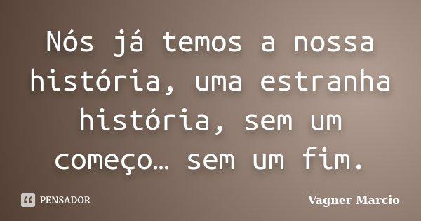 Nós já temos a nossa história, uma estranha história, sem um começo… sem um fim.... Frase de Vagner Marcio.