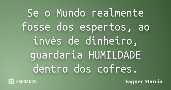 Se o Mundo realmente fosse dos espertos, ao invés de dinheiro, guardaria HUMILDADE dentro dos cofres.... Frase de Vagner Marcio.