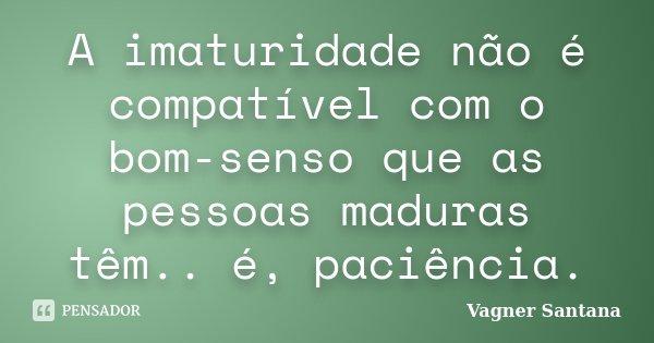 A imaturidade não é compatível com o bom-senso que as pessoas maduras têm.. é, paciência.... Frase de Vagner Santana.