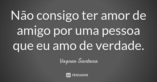 Não consigo ter amor de amigo por uma pessoa que eu amo de verdade.... Frase de Vagner Santana.