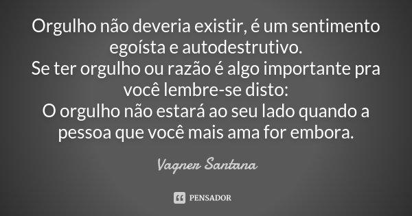 Orgulho não deveria existir, é um sentimento egoísta e auto-destrutivo. Se ter orgulho ou razão é algo importante pra você lembre-se disto: O orgulho não estará... Frase de Vagner Santana.