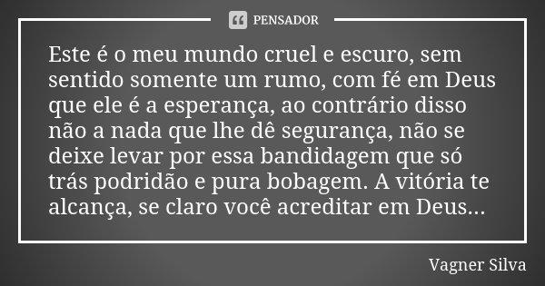 Este é o meu mundo cruel e escuro, sem sentido somente um rumo, com fé em Deus que ele é a esperança, ao contrário disso não a nada que lhe dê segurança, não se... Frase de Vagner Silva.