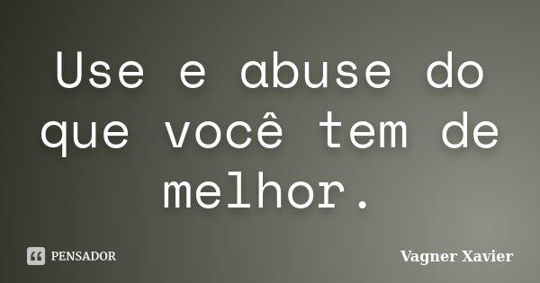 Use e abuse do que você tem de melhor.... Frase de Vagner Xavier.