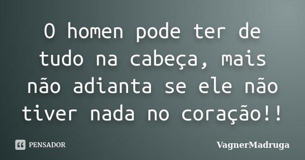 O homen pode ter de tudo na cabeça, mais não adianta se ele não tiver nada no coração!!... Frase de VagnerMadruga.