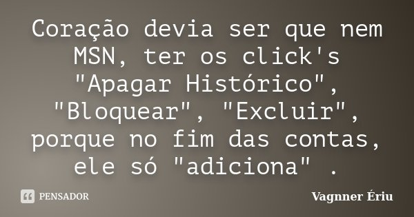 """Coração devia ser que nem MSN, ter os click's """"Apagar Histórico"""", """"Bloquear"""", """"Excluir"""", porque no fim das contas, ele só """"ad... Frase de Vagnner Ériu."""