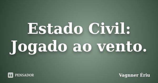 Estado Civil: Jogado ao vento.... Frase de Vagnner Ériu.