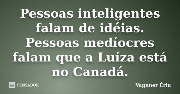 Pessoas inteligentes falam de idéias. Pessoas medíocres falam que a Luíza está no Canadá.... Frase de Vagnner Ériu.