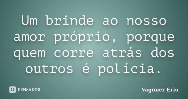 Um brinde ao nosso amor próprio, porque quem corre atrás dos outros é polícia.... Frase de Vagnner Ériu.