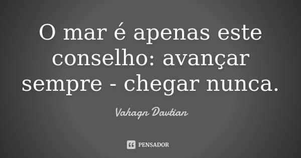 O mar é apenas este conselho: avançar sempre - chegar nunca.... Frase de Vahagn Davtian.