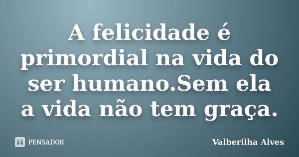 A felicidade é primordial na vida do ser humano.Sem ela a vida não tem graça.... Frase de Valberilha Alves.