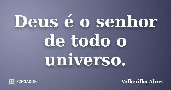 Deus é o senhor de todo o universo.... Frase de Valberilha Alves.