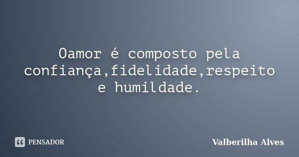 Oamor é composto pela confiança,fidelidade,respeito e humildade.... Frase de Valberilha Alves.
