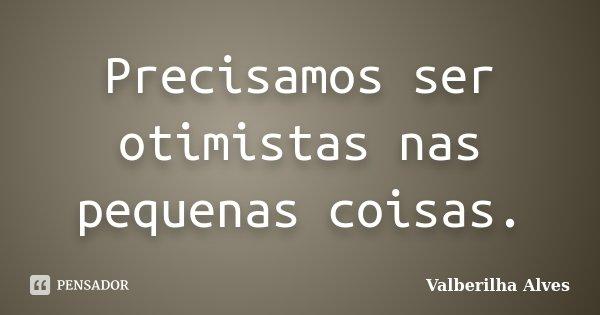 Precisamos ser otimistas nas pequenas coisas.... Frase de Valberilha Alves.