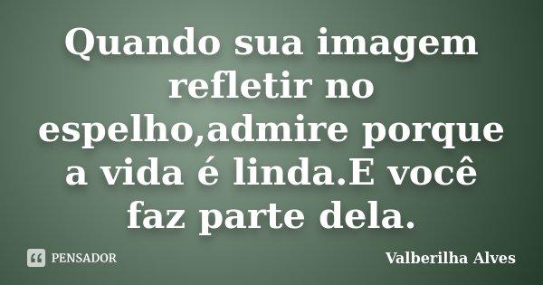 Quando sua imagem refletir no espelho,admire porque a vida é linda.E você faz parte dela.... Frase de Valberilha Alves.