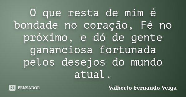 O que resta de mim é bondade no coração, Fé no próximo, e dó de gente gananciosa fortunada pelos desejos do mundo atual.... Frase de Valberto Fernando Veiga.