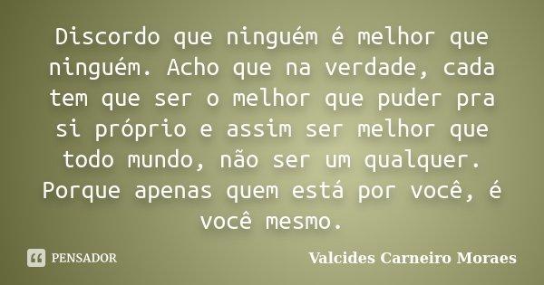 Discordo Que Ninguém é Melhor Que Valcides Carneiro Moraes