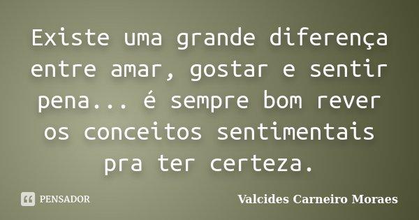 Existe uma grande diferença entre amar, gostar e sentir pena... é sempre bom rever os conceitos sentimentais pra ter certeza.... Frase de Valcides Carneiro Moraes.