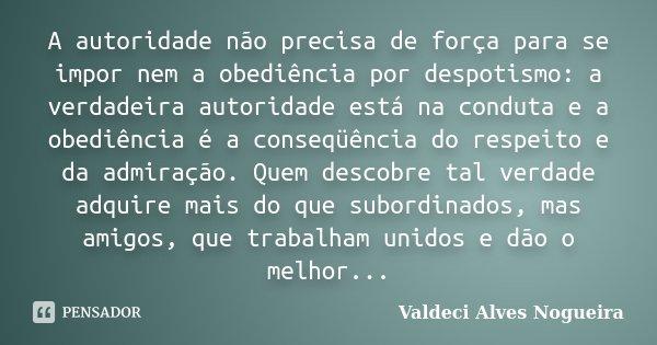 A autoridade não precisa de força para se impor nem a obediência por despotismo: a verdadeira autoridade está na conduta e a obediência é a conseqüência do resp... Frase de Valdeci Alves Nogueira.