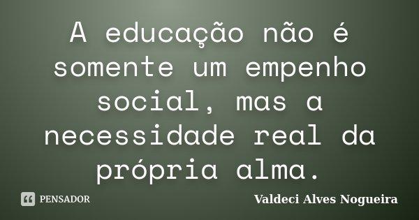 A educação não é somente um empenho social, mas a necessidade real da própria alma.... Frase de Valdeci Alves Nogueira.