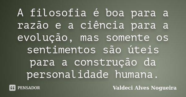 A filosofia é boa para a razão e a ciência para a evolução, mas somente os sentimentos são úteis para a construção da personalidade humana.... Frase de Valdeci Alves Nogueira.