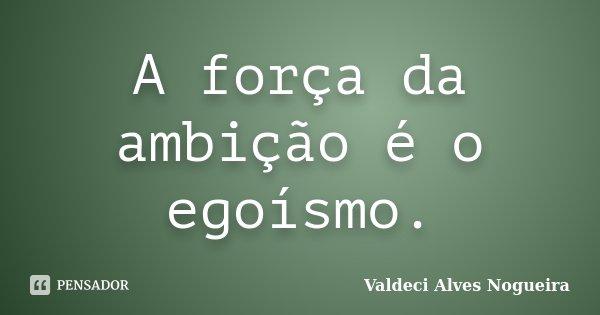 A força da ambição é o egoísmo.... Frase de Valdeci Alves Nogueira.