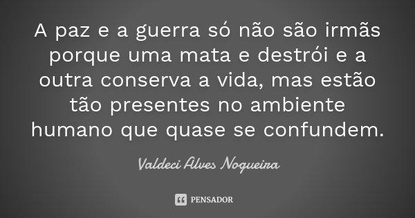 A paz e a guerra só não são irmãs porque uma mata e destrói e a outra conserva a vida, mas estão tão presentes no ambiente humano que quase se confundem.... Frase de Valdeci Alves Nogueira.