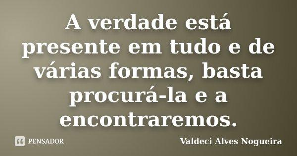 A verdade está presente em tudo e de várias formas, basta procurá-la e a encontraremos.... Frase de Valdeci Alves Nogueira.