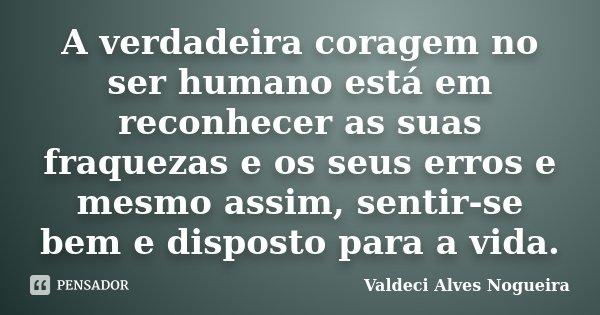 A verdadeira coragem no ser humano está em reconhecer as suas fraquezas e os seus erros e mesmo assim, sentir-se bem e disposto para a vida.... Frase de Valdeci Alves Nogueira.
