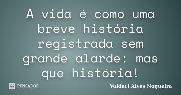 A vida é como uma breve história registrada sem grande alarde: mas que história!... Frase de Valdeci Alves Nogueira.
