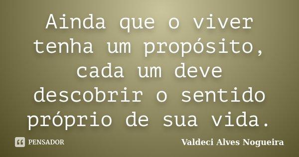 Ainda que o viver tenha um propósito, cada um deve descobrir o sentido próprio de sua vida.... Frase de Valdeci Alves Nogueira.