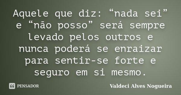 """Aquele que diz: """"nada sei"""" e """"não posso"""" será sempre levado pelos outros e nunca poderá se enraizar para sentir-se forte e seguro em si mesmo.... Frase de Valdeci Alves Nogueira."""