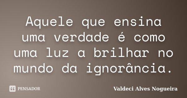 Aquele que ensina uma verdade é como uma luz a brilhar no mundo da ignorância.... Frase de Valdeci Alves Nogueira.