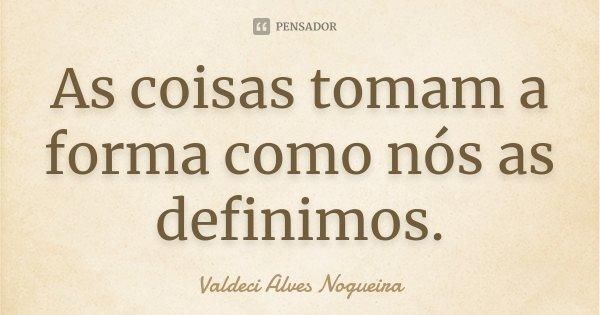 As coisas tomam a forma como nós as definimos.... Frase de Valdeci Alves Nogueira.