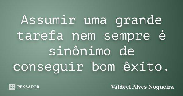 Assumir uma grande tarefa nem sempre é sinônimo de conseguir bom êxito.... Frase de Valdeci Alves Nogueira.