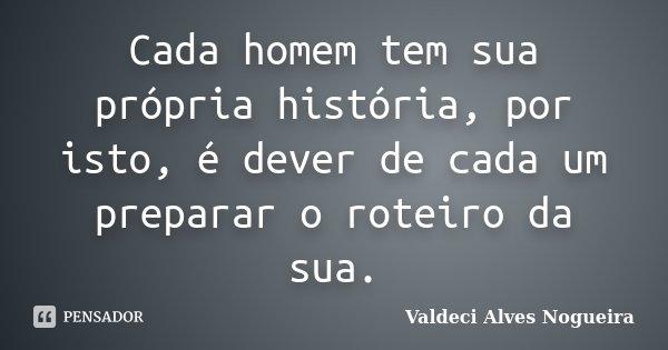 Cada homem tem sua própria história, por isto, é dever de cada um preparar o roteiro da sua.... Frase de Valdeci Alves Nogueira.