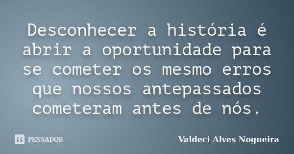 Desconhecer a história é abrir a oportunidade para se cometer os mesmo erros que nossos antepassados cometeram antes de nós.... Frase de Valdeci Alves Nogueira.