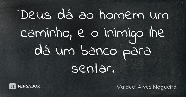 Deus dá ao homem um caminho, e o inimigo lhe dá um banco para sentar.... Frase de Valdeci Alves Nogueira.