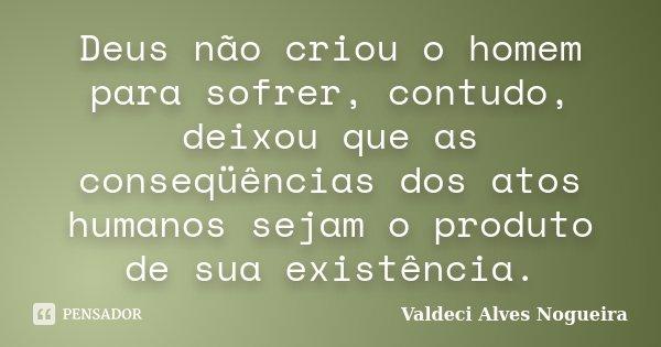Deus não criou o homem para sofrer, contudo, deixou que as conseqüências dos atos humanos sejam o produto de sua existência.... Frase de Valdeci Alves Nogueira.