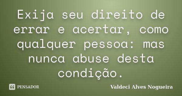 Exija seu direito de errar e acertar, como qualquer pessoa: mas nunca abuse desta condição.... Frase de Valdeci Alves Nogueira.