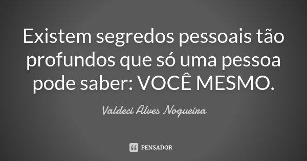 Existem segredos pessoais tão profundos que só uma pessoa pode saber: VOCÊ MESMO.... Frase de Valdeci Alves Nogueira.